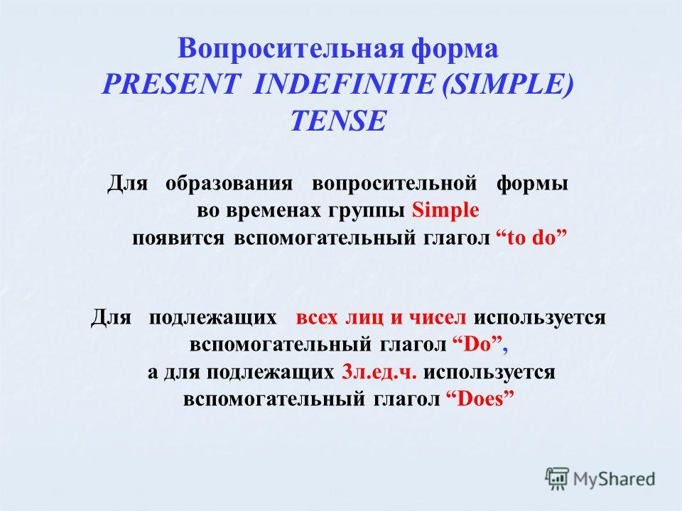 Вопросительная форма PRESENT INDEFINITE (SIMPLE) TENSE Для образования вопросительной формы во временах группы Simple появится вспомогательный глагол to do Для подлежащих всех лиц и чисел используется вспомогательный глагол Do, а для подлежащих 3л.ед