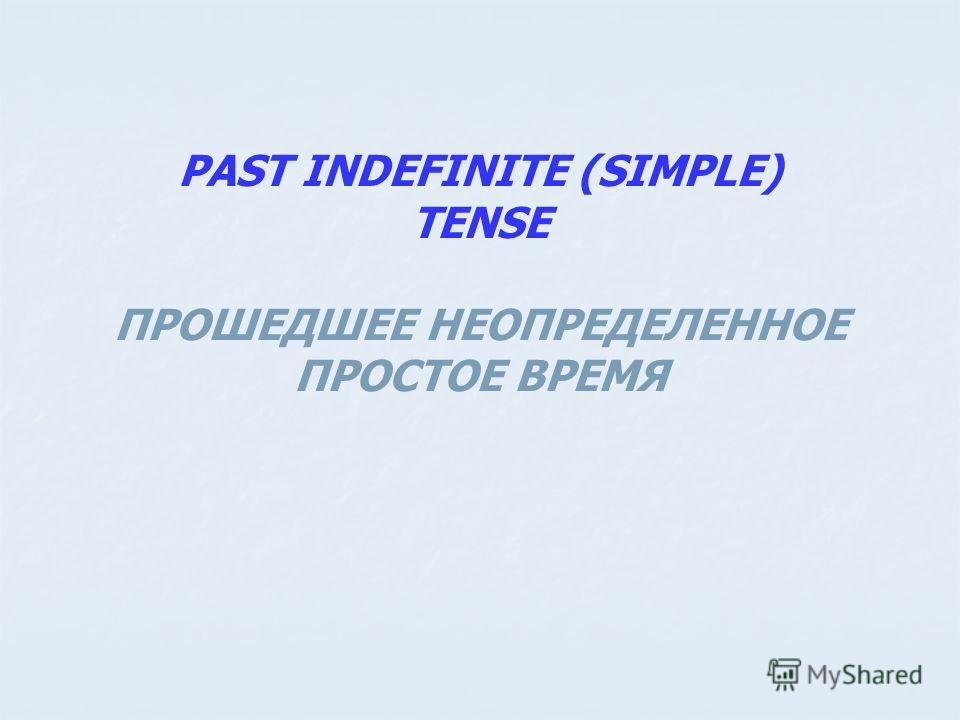 PAST INDEFINITE (SIMPLE) TENSE ПРОШЕДШЕЕ НЕОПРЕДЕЛЕННОЕ ПРОСТОЕ ВРЕМЯ