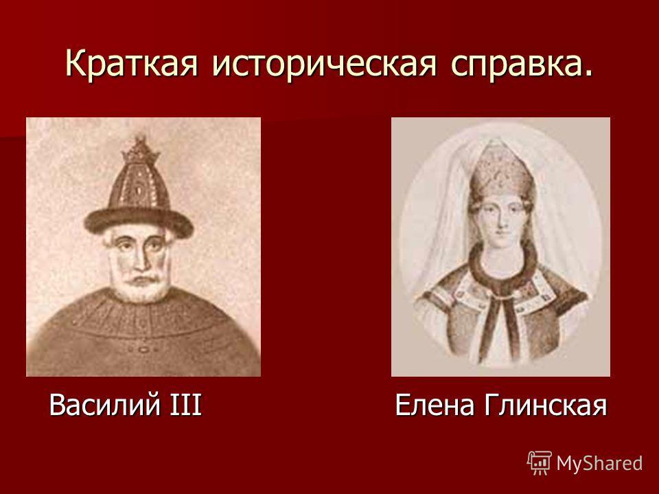 Краткая историческая справка. Василий III Елена Глинская Василий III Елена Глинская