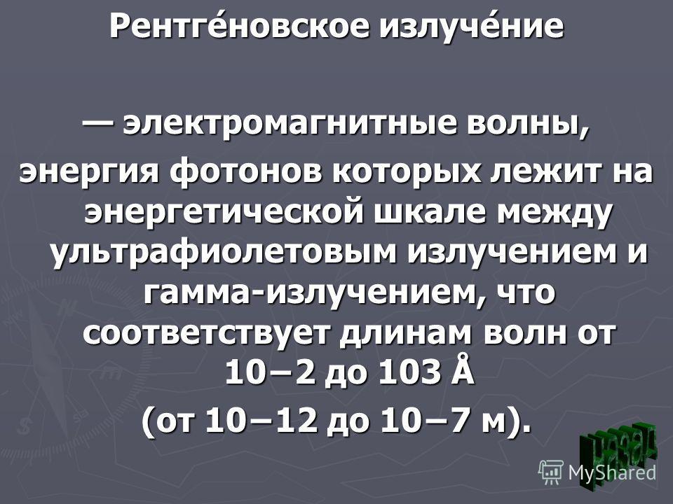 Рентге́новское излуче́ние электромагнитные волны, электромагнитные волны, энергия фотонов которых лежит на энергетической шкале между ультрафиолетовым излучением и гамма-излучением, что соответствует длинам волн от 102 до 103 Å (от 1012 до 107 м).