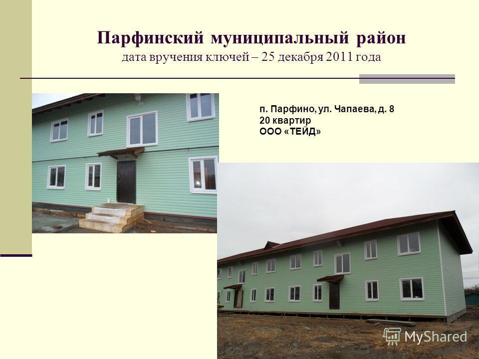 Парфинский муниципальный район дата вручения ключей – 25 декабря 2011 года п. Парфино, ул. Чапаева, д. 8 20 квартир ООО «ТЕЙД»