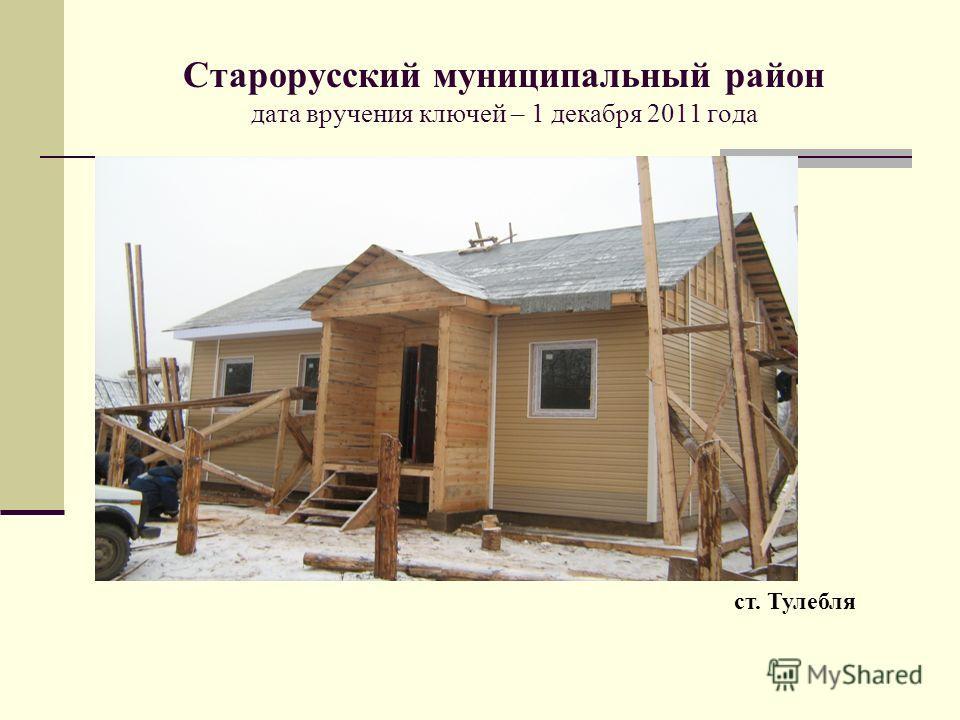 Старорусский муниципальный район дата вручения ключей – 1 декабря 2011 года ст. Тулебля