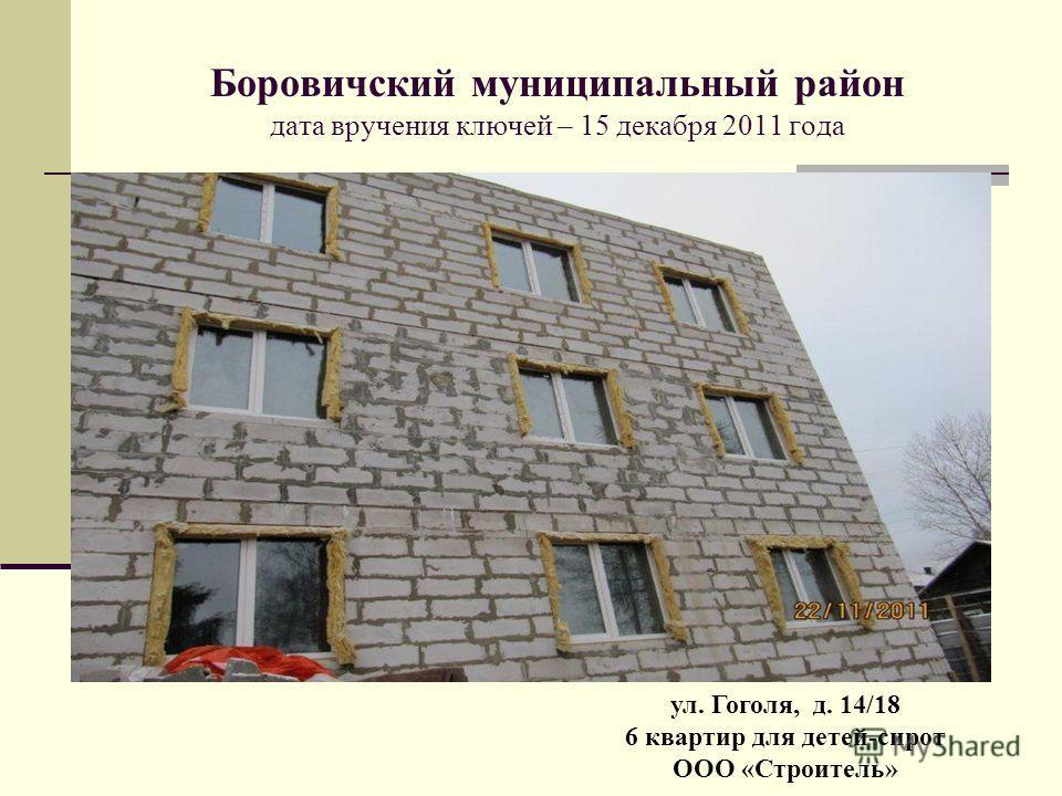Боровичский муниципальный район дата вручения ключей – 15 декабря 2011 года ул. Гоголя, д. 14/18 6 квартир для детей-сирот ООО «Строитель»