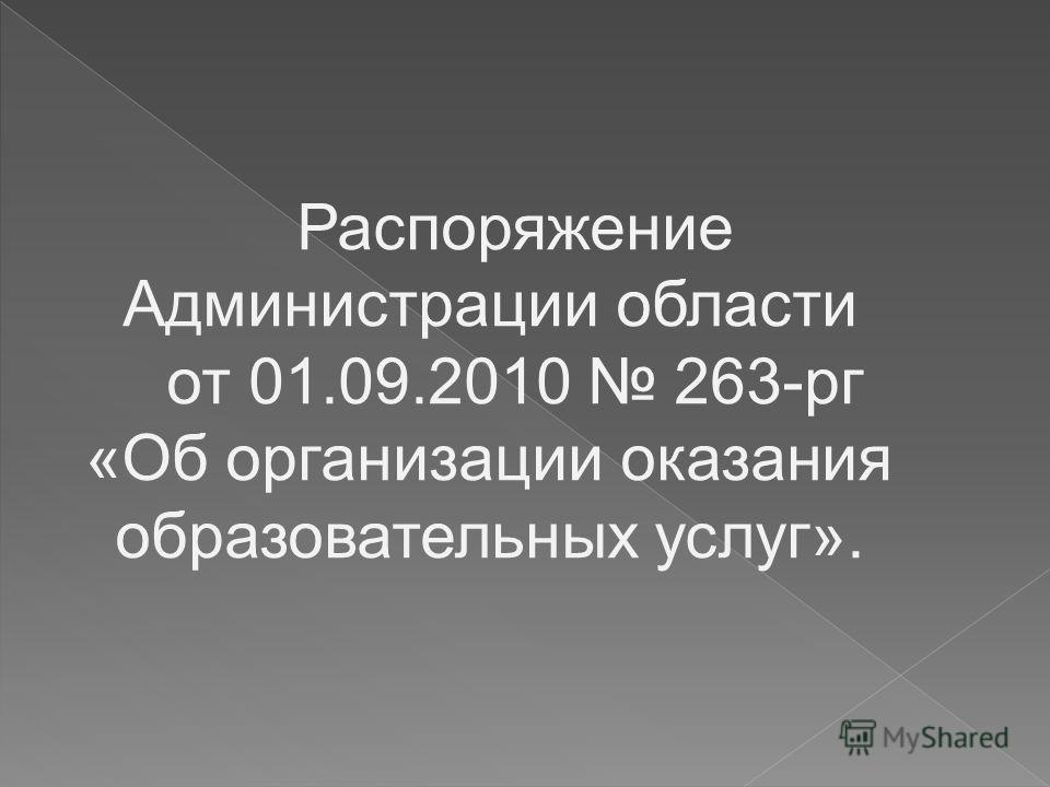 Распоряжение Администрации области от 01.09.2010 263-рг «Об организации оказания образовательных услуг».