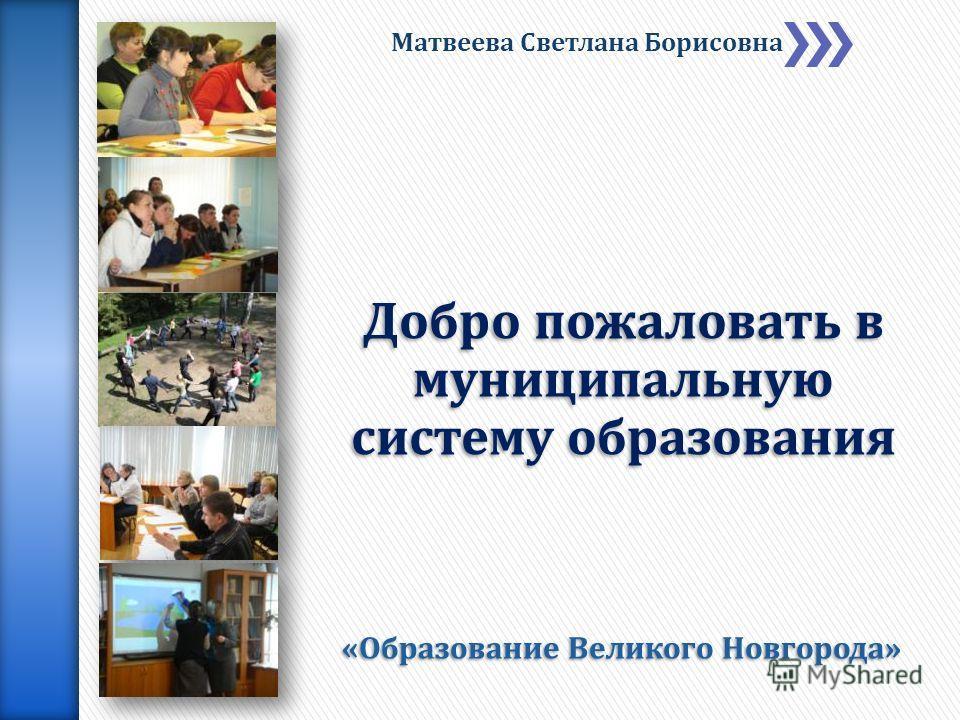 «Образование Великого Новгорода» Матвеева Светлана Борисовна Добро пожаловать в муниципальную систему образования
