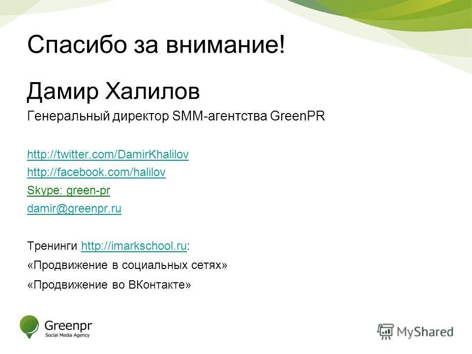 Спасибо за внимание! Дамир Халилов Генеральный директор SMM-агентства GreenPR http://twitter.com/DamirKhalilov http://facebook.com/halilov Skype: green-pr damir@greenpr.ru Тренинги http://imarkschool.ru:http://imarkschool.ru «Продвижение в социальных