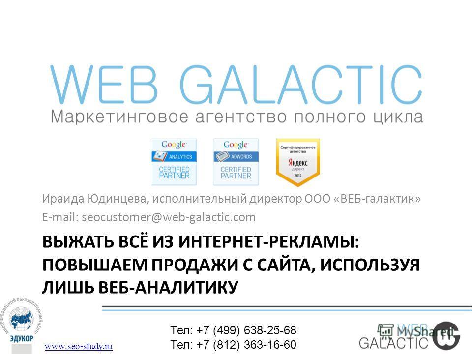 ВЫЖАТЬ ВСЁ ИЗ ИНТЕРНЕТ-РЕКЛАМЫ: ПОВЫШАЕМ ПРОДАЖИ С САЙТА, ИСПОЛЬЗУЯ ЛИШЬ ВЕБ-АНАЛИТИКУ Ираида Юдинцева, исполнительный директор ООО «ВЕБ-галактик» E-mail: seocustomer@web-galactic.com www.seo-study.ru Тел: +7 (499) 638-25-68 Тел: +7 (812) 363-16-60