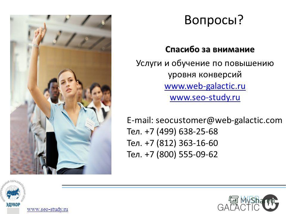 Вопросы? www.seo-study.ru Спасибо за внимание Услуги и обучение по повышению уровня конверсий www.web-galactic.ru www.seo-study.ru E-mail: seocustomer@web-galactic.com Тел. +7 (499) 638-25-68 Тел. +7 (812) 363-16-60 Тел. +7 (800) 555-09-62