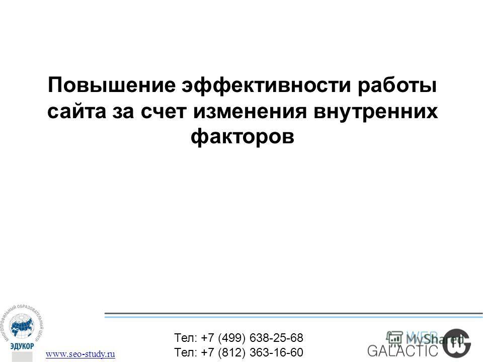 Тел: +7 (499) 638-25-68 Тел: +7 (812) 363-16-60 www.seo-study.ru Повышение эффективности работы сайта за счет изменения внутренних факторов