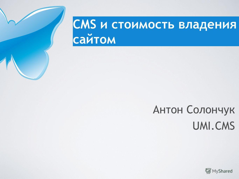 CMS и стоимость владения сайтом Антон Солончук UMI.CMS
