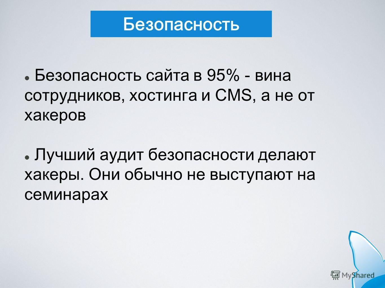 Безопасность Безопасность сайта в 95% - вина сотрудников, хостинга и CMS, а не от хакеров Лучший аудит безопасности делают хакеры. Они обычно не выступают на семинарах