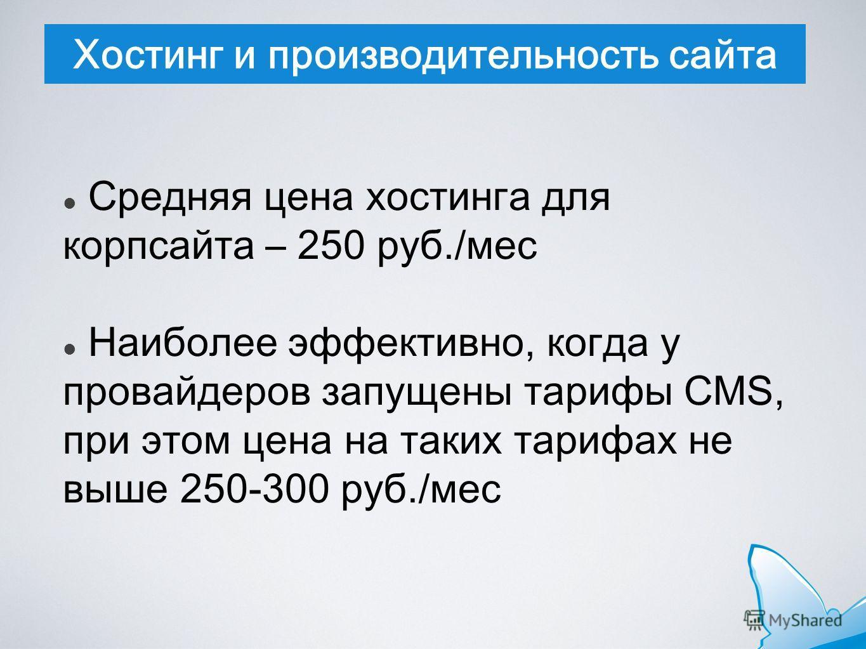 Хостинг и производительность сайта Средняя цена хостинга для корпсайта – 250 руб./мес Наиболее эффективно, когда у провайдеров запущены тарифы CMS, при этом цена на таких тарифах не выше 250-300 руб./мес