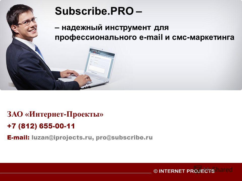 ЗАО «Интернет-Проекты» +7 (812) 655-00-11 E-mail: luzan@iprojects.ru, pro@subscribe.ru Subscribe.PRO – – надежный инструмент для профессионального e-mail и смс-маркетинга