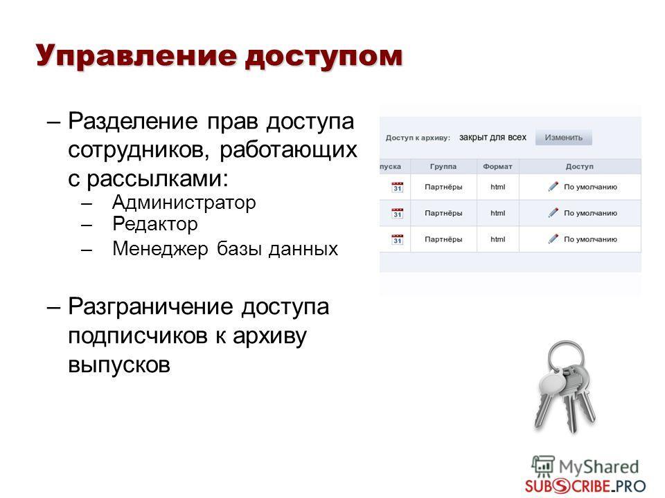 –Разделение прав доступа сотрудников, работающих с рассылками: –Администратор –Редактор –Менеджер базы данных –Разграничение доступа подписчиков к архиву выпусков Управление доступом