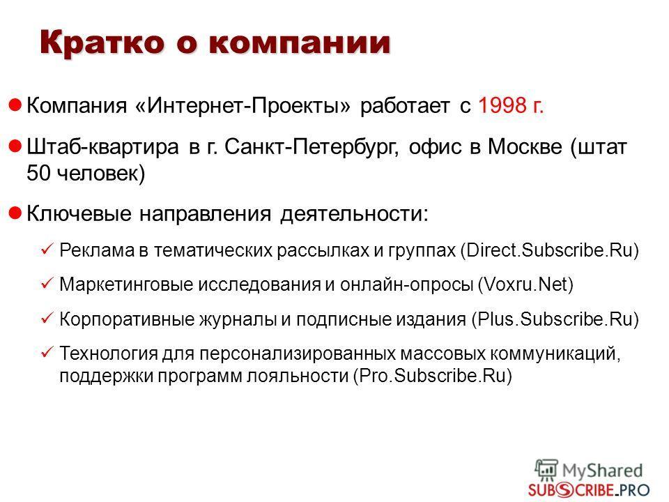 Кратко о компании Компания «Интернет-Проекты» работает с 1998 г. Штаб-квартира в г. Санкт-Петербург, офис в Москве (штат 50 человек) Ключевые направления деятельности: Реклама в тематических рассылках и группах (Direct.Subscribe.Ru) Маркетинговые исс