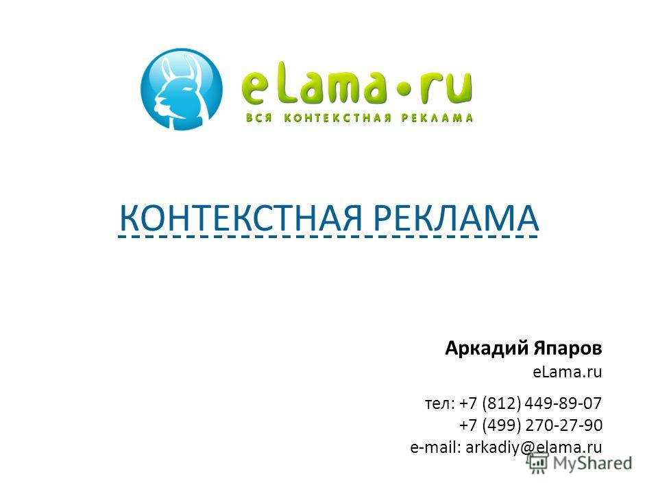 Аркадий Япаров eLama.ru тел: +7 (812) 449-89-07 +7 (499) 270-27-90 e-mail: arkadiy@elama.ru КОНТЕКСТНАЯ РЕКЛАМА