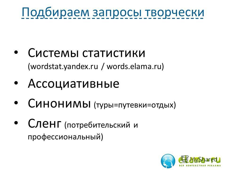 Подбираем запросы творчески Системы статистики (wordstat.yandex.ru / words.elama.ru) Ассоциативные Синонимы (туры=путевки=отдых) Сленг (потребительский и профессиональный)