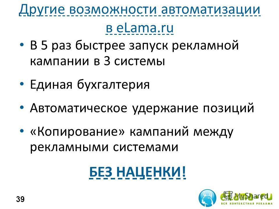 Другие возможности автоматизации в eLama.ru В 5 раз быстрее запуск рекламной кампании в 3 системы Единая бухгалтерия Автоматическое удержание позиций «Копирование» кампаний между рекламными системами 39 БЕЗ НАЦЕНКИ!