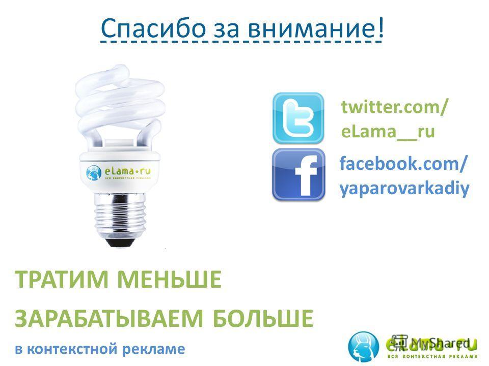 Спасибо за внимание! ТРАТИМ МЕНЬШЕ ЗАРАБАТЫВАЕМ БОЛЬШЕ в контекстной рекламе twitter.com/ eLama__ru facebook.com/ yaparovarkadiy