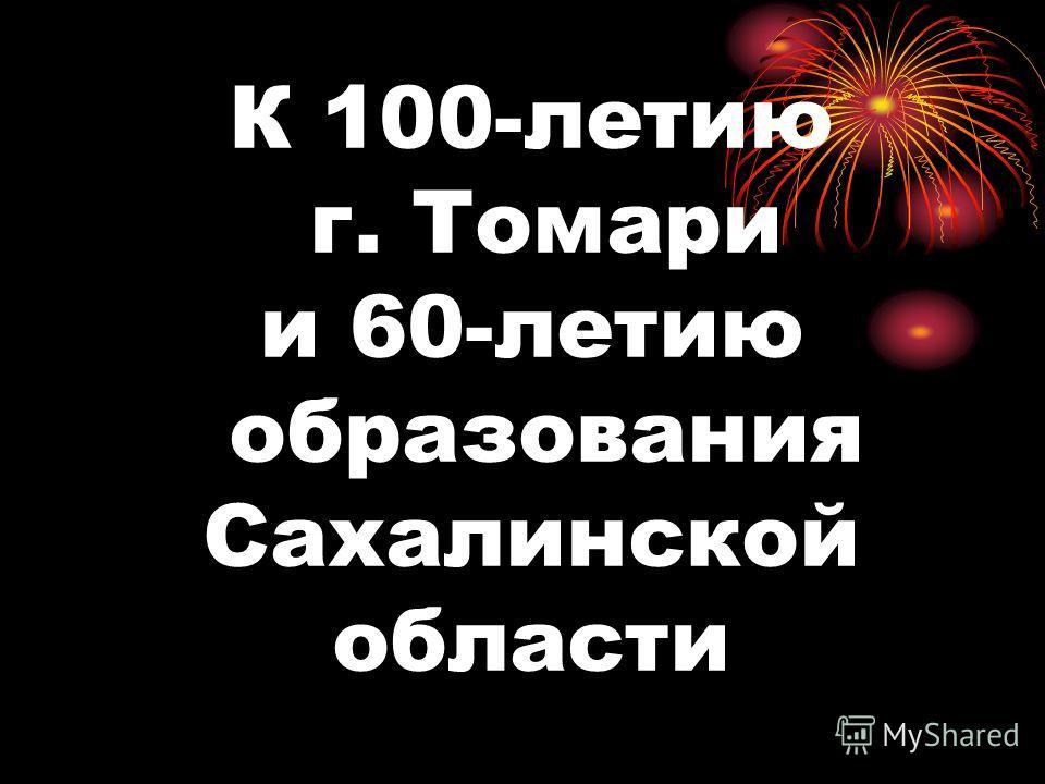 К 100-летию г. Томари и 60-летию образования Сахалинской области
