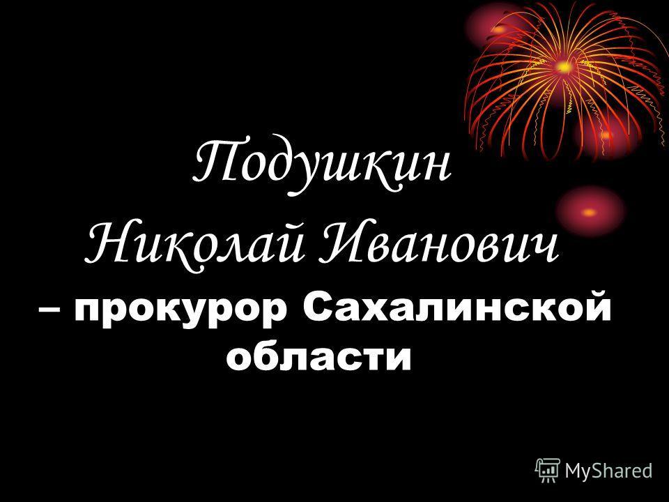 Подушкин Николай Иванович – прокурор Сахалинской области