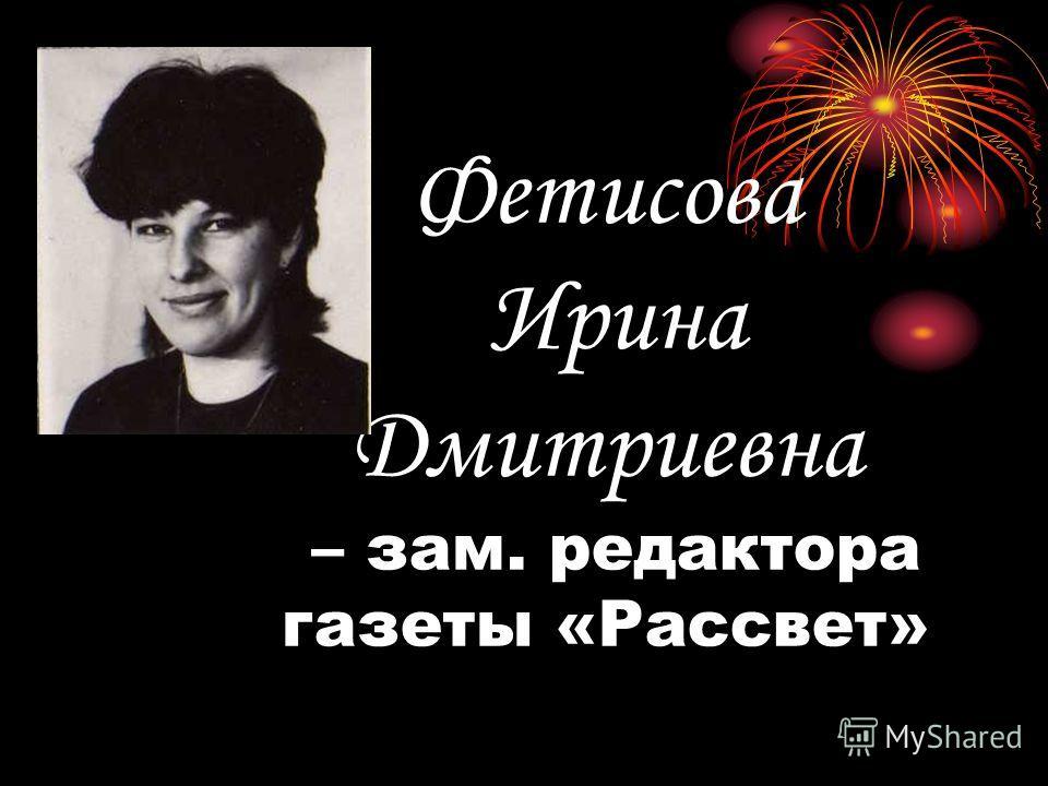 Фетисова Ирина Дмитриевна – зам. редактора газеты «Рассвет»