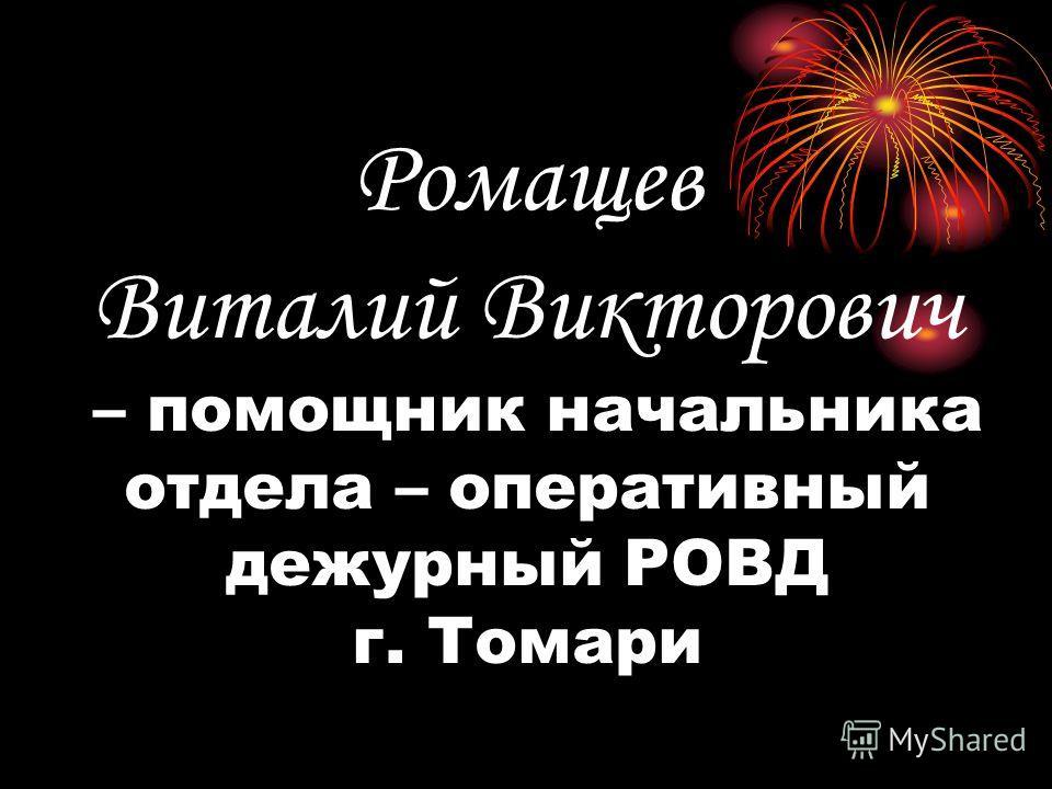 Ромащев Виталий Викторович – помощник начальника отдела – оперативный дежурный РОВД г. Томари