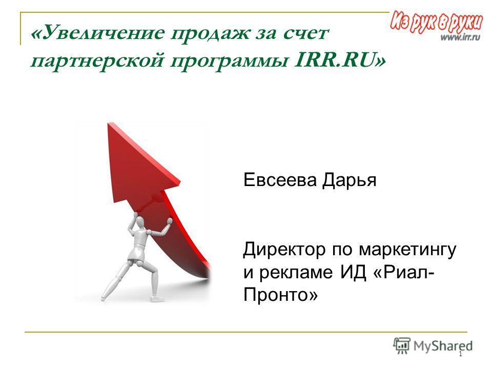 1 «Увеличение продаж за счет партнерской программы IRR.RU» Евсеева Дарья Директор по маркетингу и рекламе ИД «Риал- Пронто»