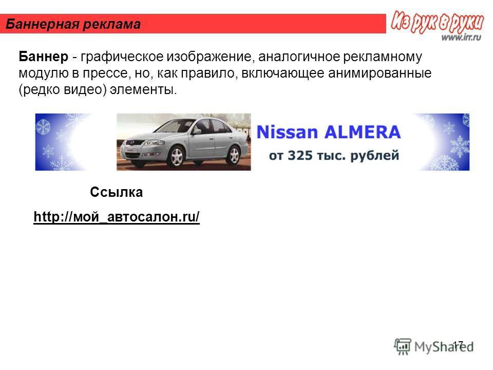 17 Баннерная реклама Баннер - графическое изображение, аналогичное рекламному модулю в прессе, но, как правило, включающее анимированные (редко видео) элементы. Ссылка http://мой_автосалон.ru/