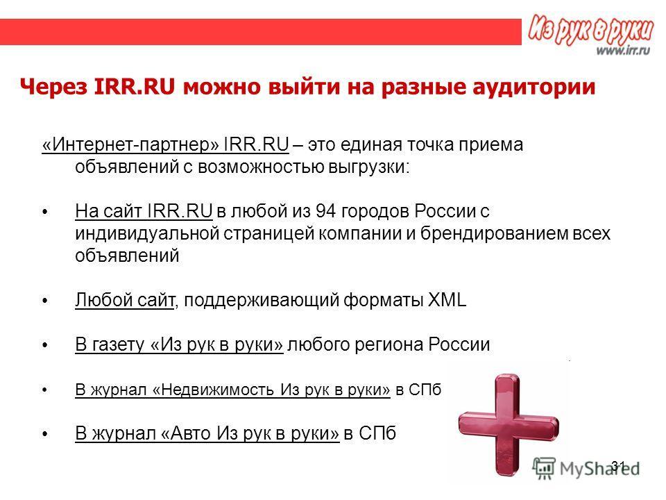 31 Через IRR.RU можно выйти на разные аудитории «Интернет-партнер» IRR.RU – это единая точка приема объявлений с возможностью выгрузки: На сайт IRR.RU в любой из 94 городов России с индивидуальной страницей компании и брендированием всех объявлений Л