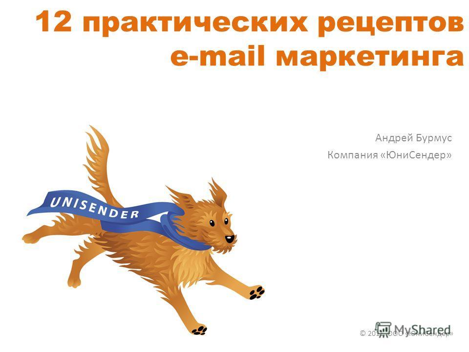 12 практических рецептов e-mail маркетинга Андрей Бурмус Компания «ЮниСендер» © 2011, ООО «ЮниСендер»