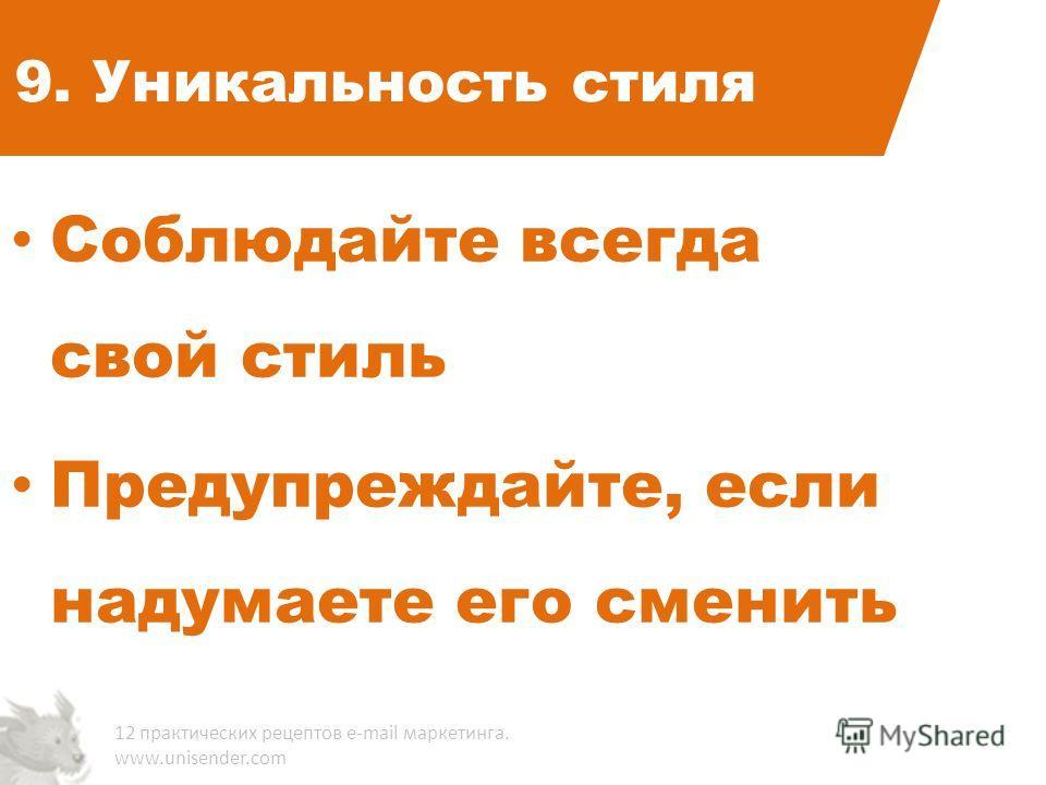 9. Уникальность стиля Соблюдайте всегда свой стиль Предупреждайте, если надумаете его сменить 12 практических рецептов e-mail маркетинга. www.unisender.com