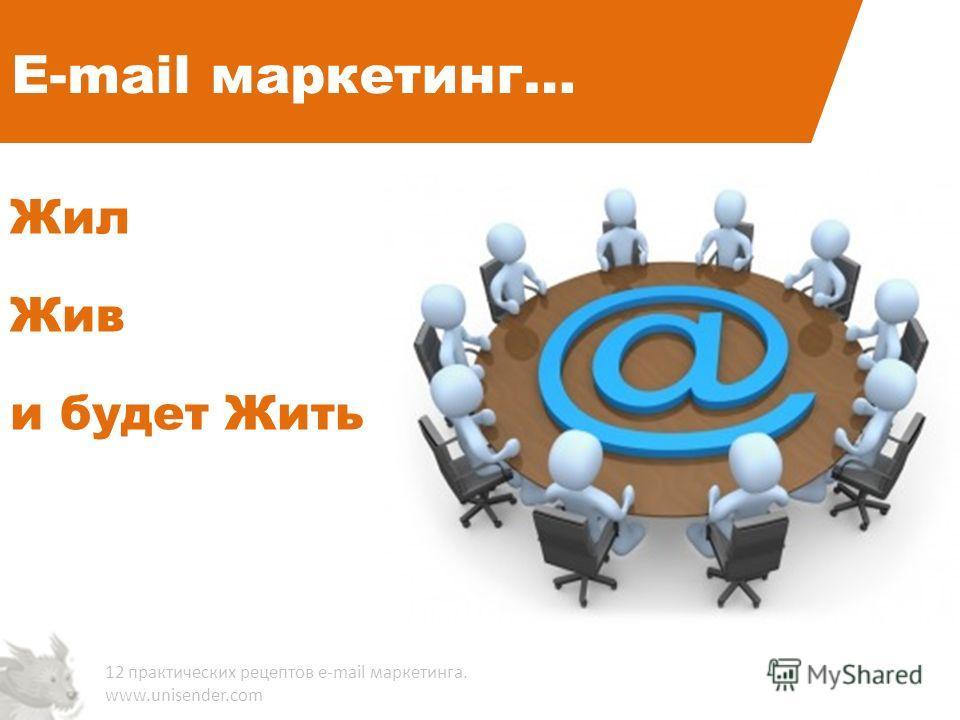 E-mail маркетинг… Жил Жив и будет Жить 12 практических рецептов e-mail маркетинга. www.unisender.com