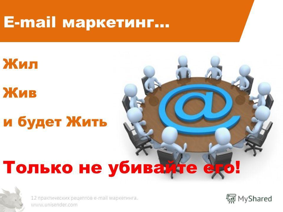 E-mail маркетинг… Жил Жив и будет Жить Только не убивайте его! 12 практических рецептов e-mail маркетинга. www.unisender.com