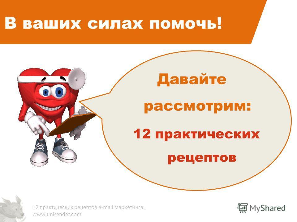 В ваших силах помочь! 12 практических рецептов e-mail маркетинга. www.unisender.com Давайте рассмотрим: 12 практических рецептов