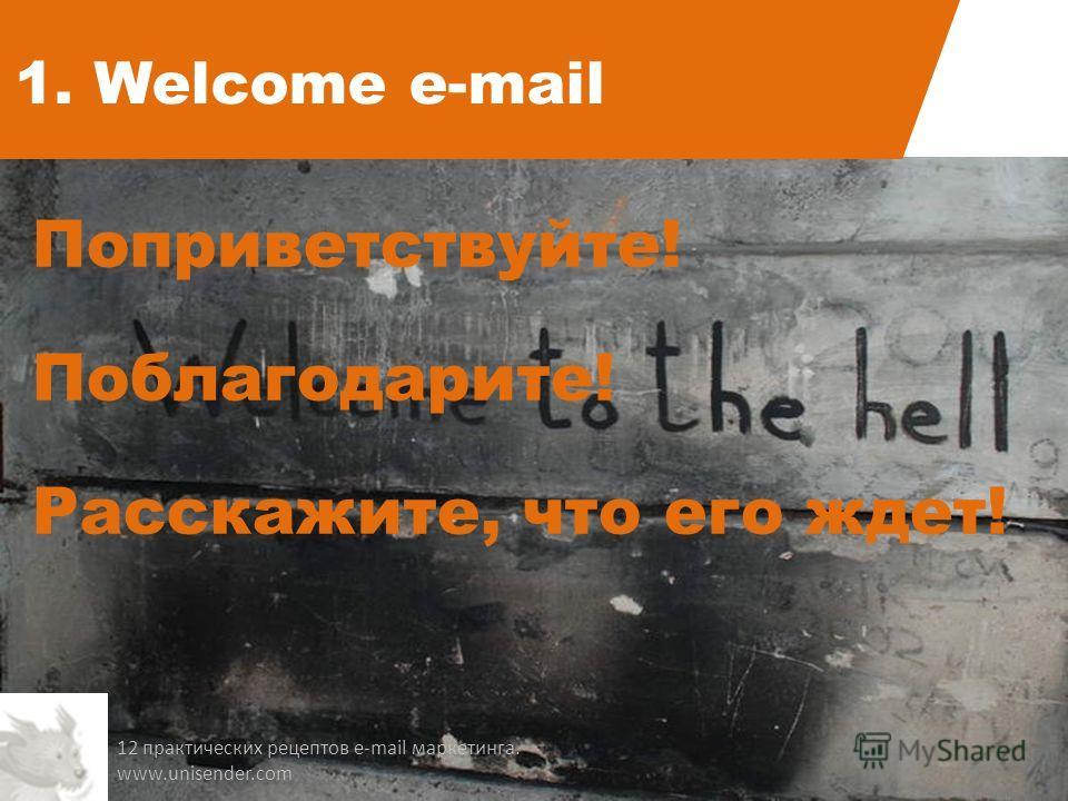 1. Welcome e-mail Поприветствуйте! Поблагодарите! Расскажите, что его ждет! 12 практических рецептов e-mail маркетинга. www.unisender.com