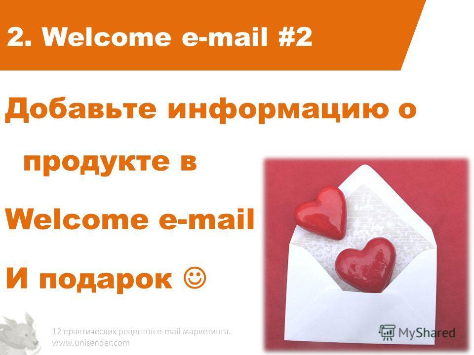 2. Welcome e-mail #2 Добавьте информацию о продукте в Welcome e-mail И подарок 12 практических рецептов e-mail маркетинга. www.unisender.com