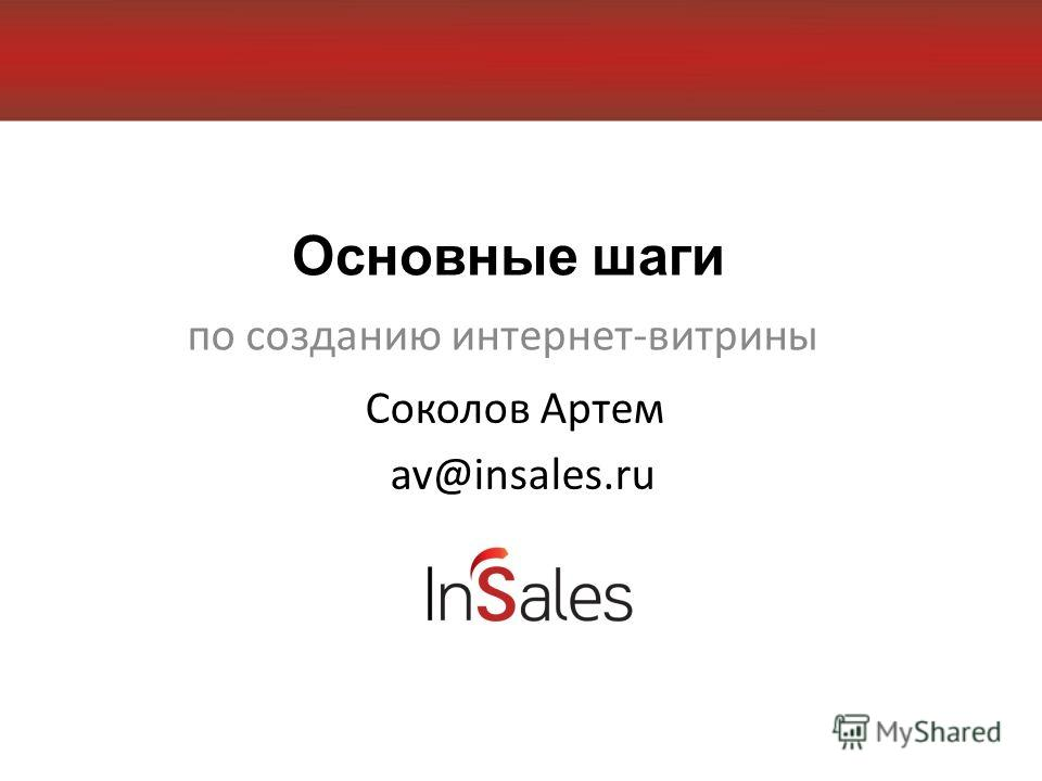 Основные шаги по созданию интернет-витрины Соколов Артем av@insales.ru