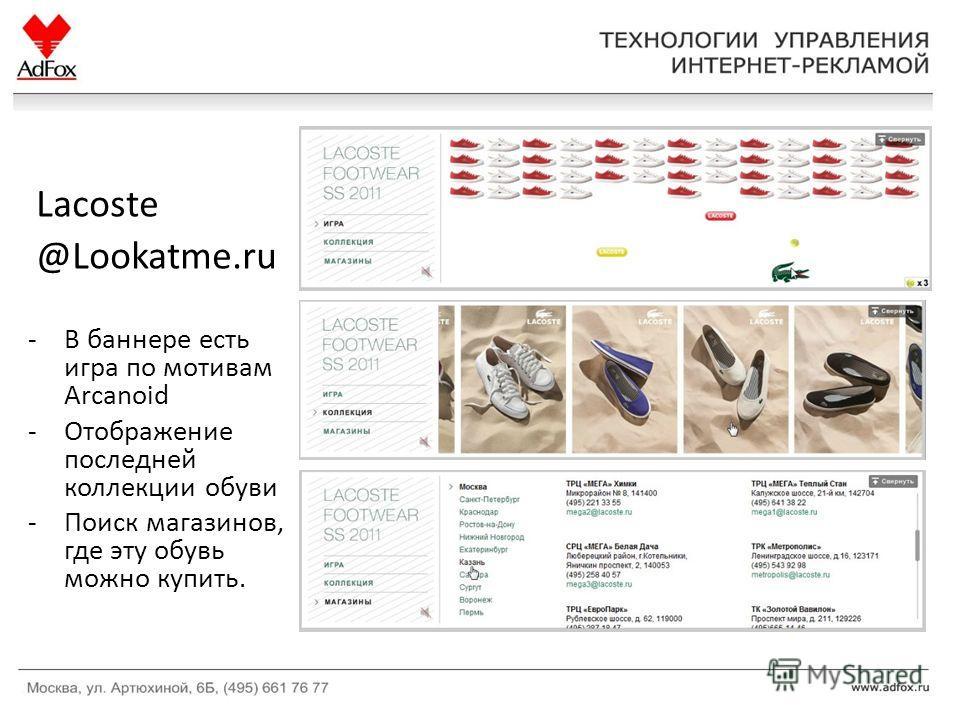 Lacoste @Lookatme.ru -В баннере есть игра по мотивам Arcanoid -Отображение последней коллекции обуви -Поиск магазинов, где эту обувь можно купить.