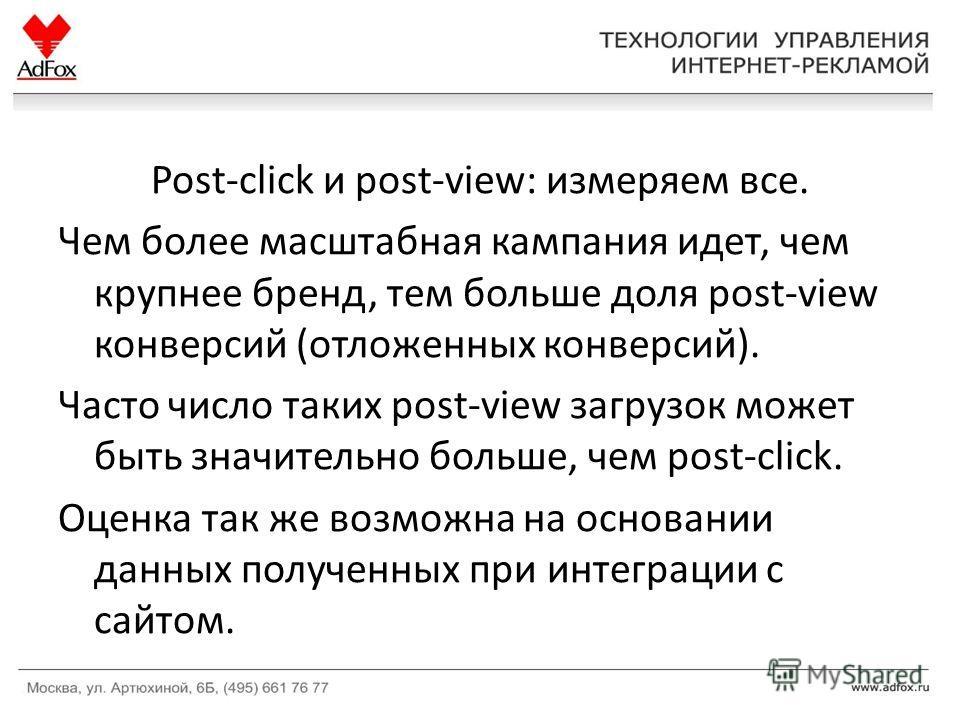Post-click и post-view: измеряем все. Чем более масштабная кампания идет, чем крупнее бренд, тем больше доля post-view конверсий (отложенных конверсий). Часто число таких post-view загрузок может быть значительно больше, чем post-click. Оценка так же
