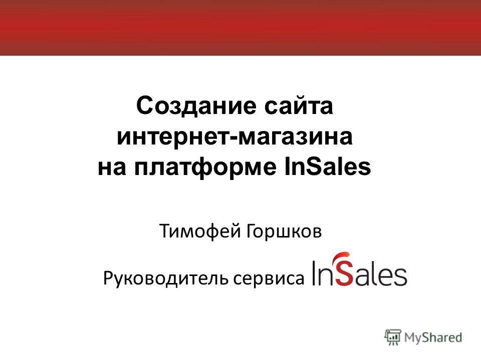 Создание сайта интернет-магазина на платформе InSales Тимофей Горшков Руководитель сервиса