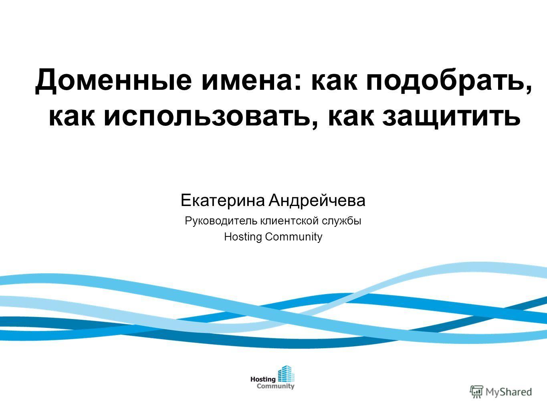 Доменные имена: как подобрать, как использовать, как защитить Екатерина Андрейчева Руководитель клиентской службы Hosting Community