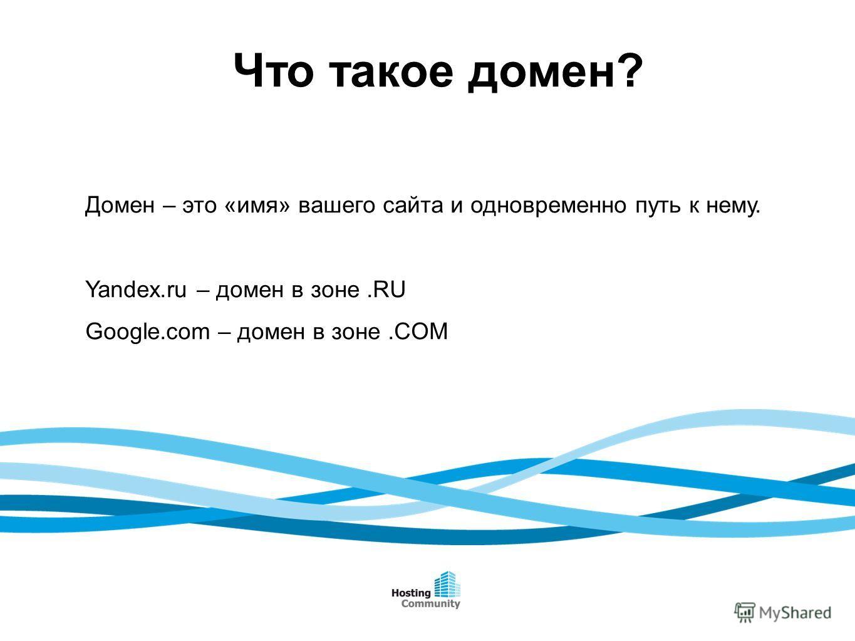 Что такое домен? Домен – это «имя» вашего сайта и одновременно путь к нему. Yandex.ru – домен в зоне.RU Google.com – домен в зоне.COM