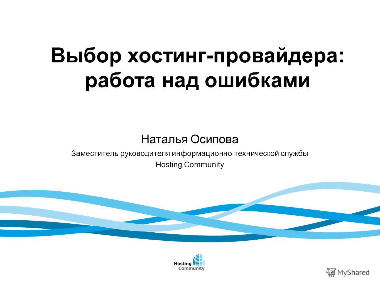 Выбор хостинг-провайдера: работа над ошибками Наталья Осипова Заместитель руководителя информационно-технической службы Hosting Community