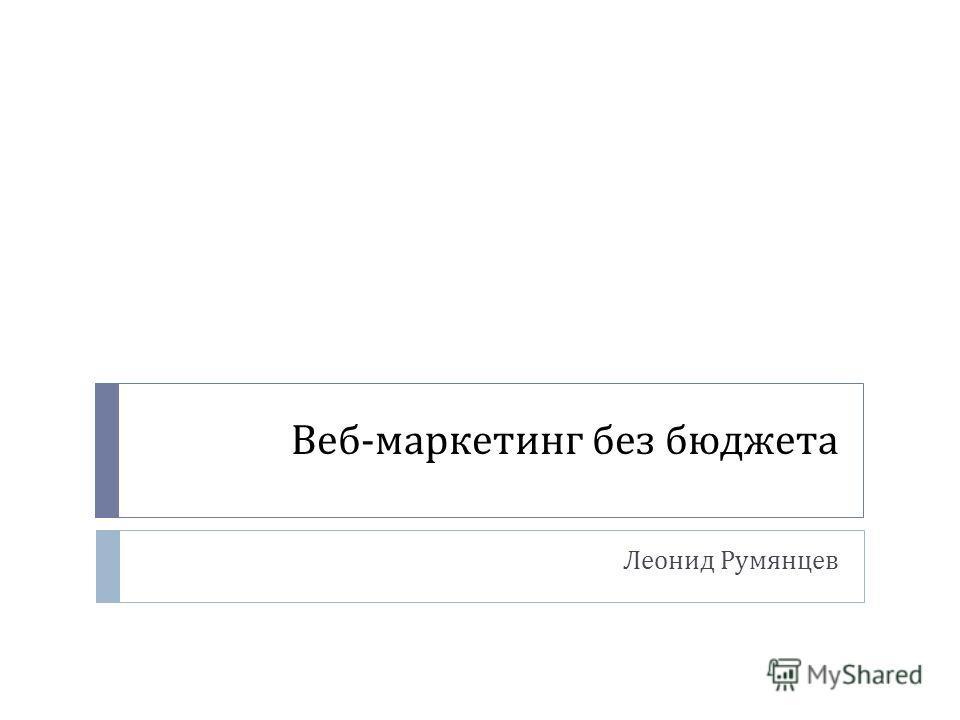 Веб - маркетинг без бюджета Леонид Румянцев