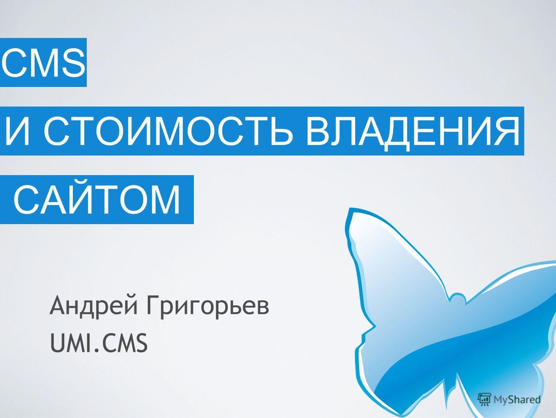 И СТОИМОСТЬ ВЛАДЕНИЯ САЙТОМ Андрей Григорьев UMI.CMS CMS