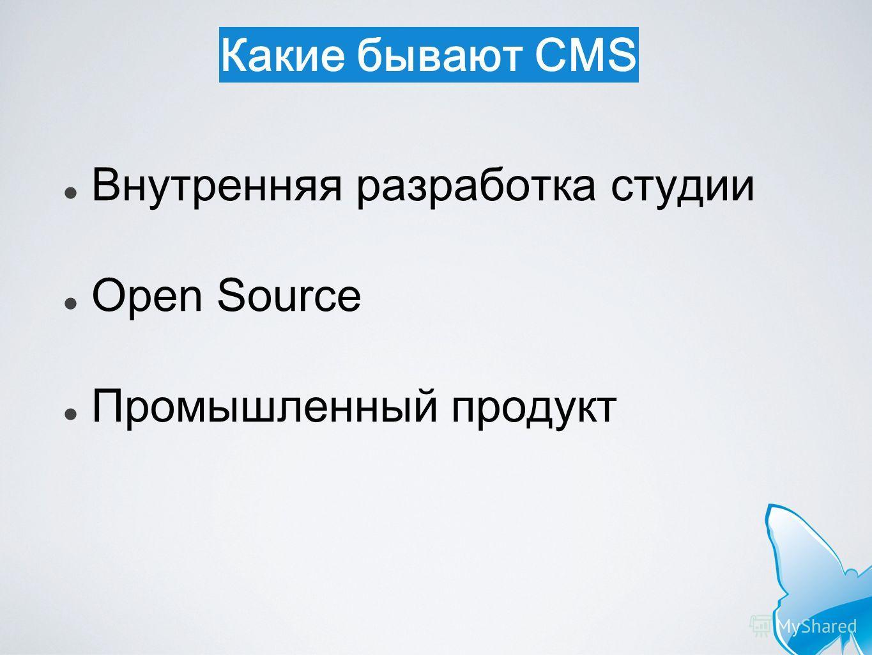 Какие бывают CMS Внутренняя разработка студии Open Source Промышленный продукт
