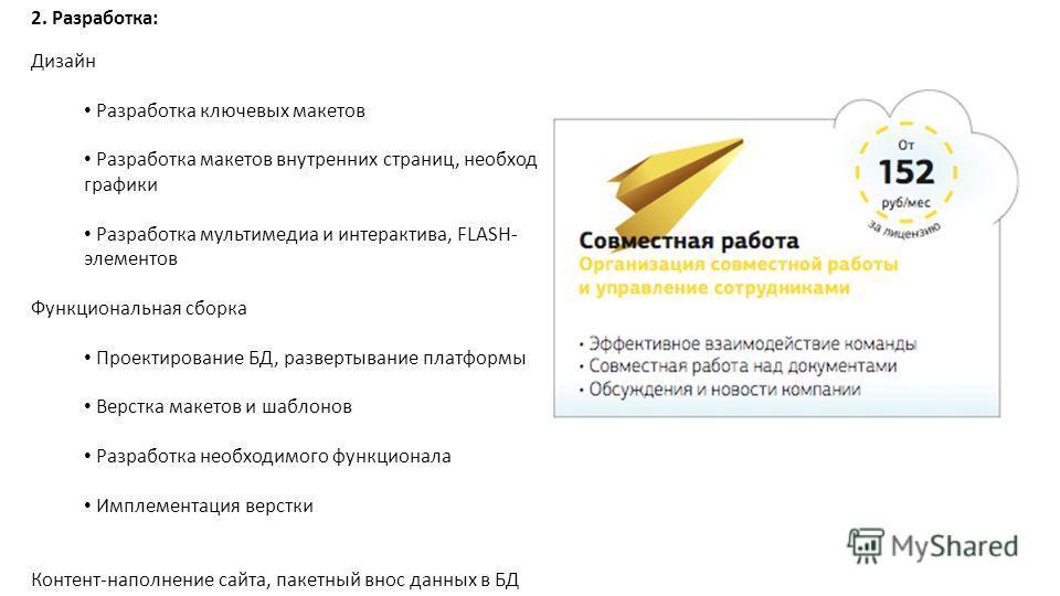 2. Разработка: Дизайн Разработка ключевых макетов Разработка макетов внутренних страниц, необходимой графики Разработка мультимедиа и интерактива, FLASH- элементов Функциональная сборка Проектирование БД, развертывание платформы Верстка макетов и шаб