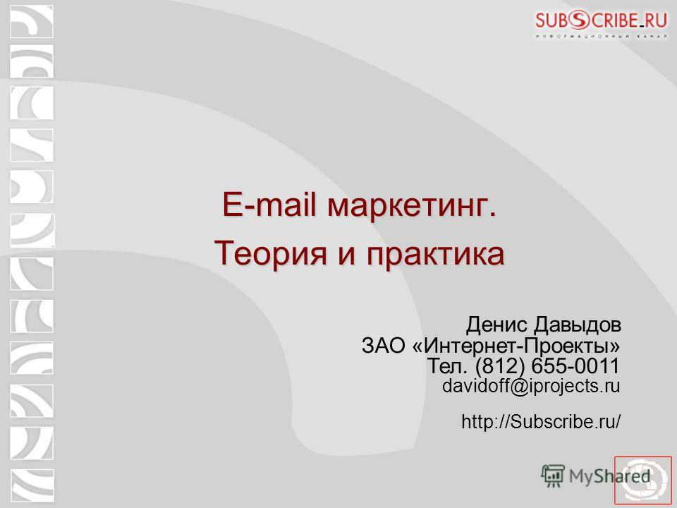E-mail маркетинг. Теория и практика Денис Давыдов ЗАО «Интернет-Проекты» Тел. (812) 655-0011 davidoff@iprojects.ru http://Subscribe.ru/