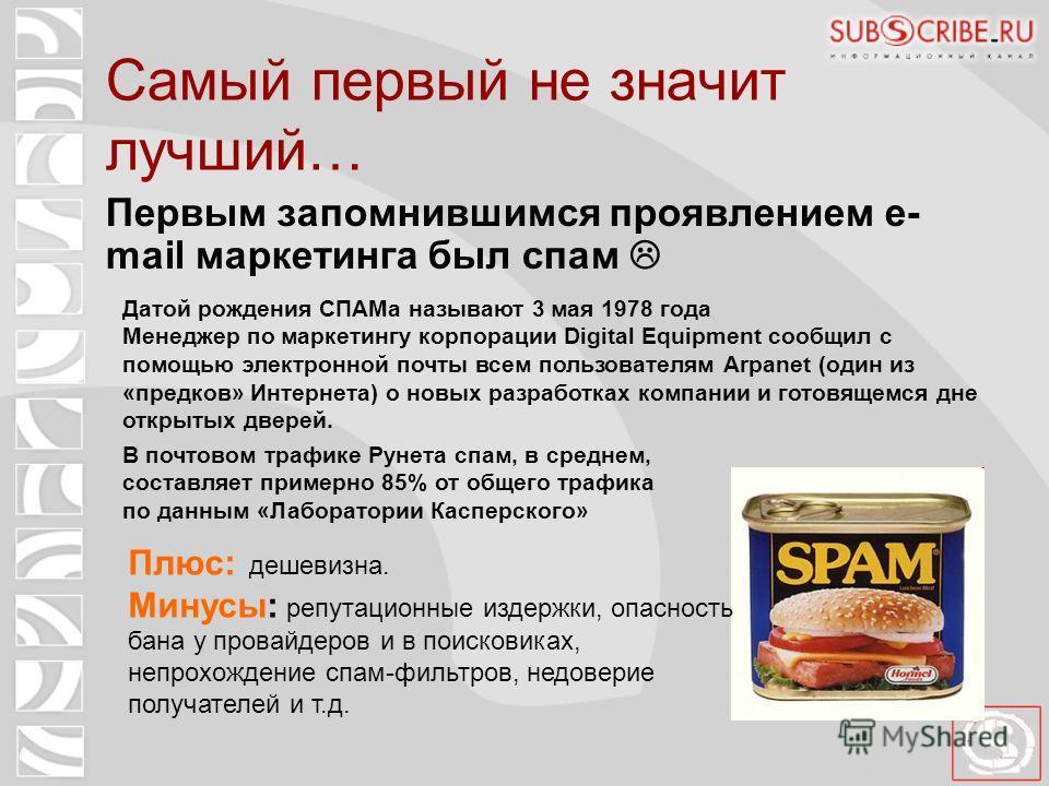 Самый первый не значит лучший… Первым запомнившимся проявлением e- mail маркетинга был спам Датой рождения СПАМа называют 3 мая 1978 года Менеджер по маркетингу корпорации Digital Equipment сообщил с помощью электронной почты всем пользователям Arpan